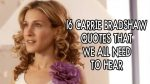 16 Carrie Bradshaw Quotes We All Need To Hear